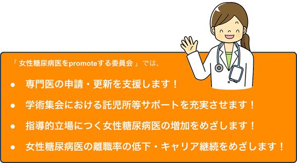 女性糖尿病医を支援するための提言 (日本糖尿病学会 :女性糖尿病医をpromoteする委員会) ●専門医の申請・更新を支援します! ●学術集会における託児所等サポートを充実させます! ●指導的立場につく女性糖尿病医の増加をめざします! ●女性糖尿病医の離職率の低下・キャリア継続をめざします!