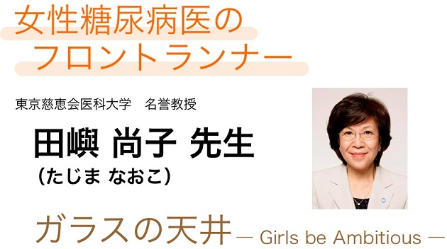 女性糖尿病医のフロントランナー 田嶼 尚子 先生:ガラスの天井 ― Girls be Ambitious ―